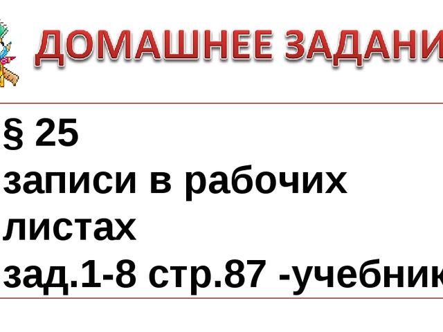 § 25 записи в рабочих листах зад.1-8 стр.87 -учебник