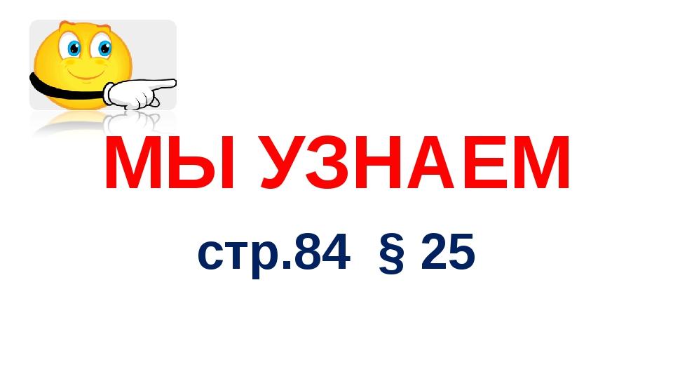 МЫ УЗНАЕМ стр.84 § 25