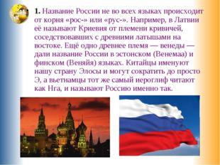 1. Название России не во всех языках происходит от корня «рос-» или «рус-». Н