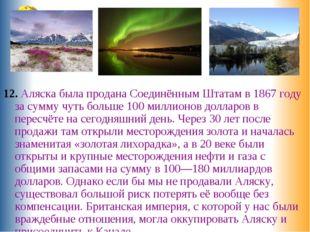 12. Аляска была продана Соединённым Штатам в 1867 году за сумму чуть больше