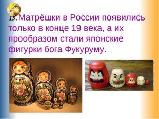 15. Матрёшки в России появились только в конце 19 века, а их прообразом стал