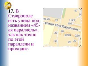 17. В Ставрополе есть улица под названием «45-ая параллель», так как точно п