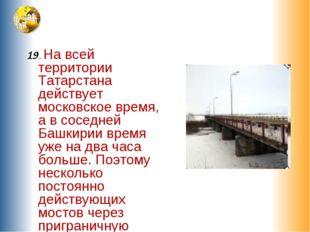 19. На всей территории Татарстана действует московское время, а в соседней Б