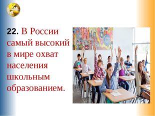22. В России самый высокий в мире охват населения школьным образованием.