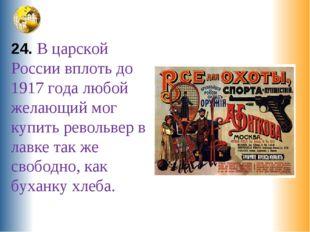 24. В царской России вплоть до 1917 года любой желающий мог купить револьвер