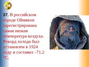 27. В российском городе Оймякон зарегистрирована самая низкая температура воз