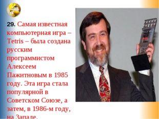 29. Самая известная компьютерная игра –Tetris – была создана русским программ