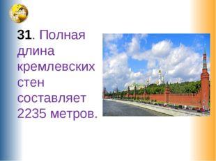 31. Полная длина кремлевских стен составляет 2235 метров.