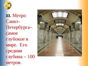 33. Метро Санкт-Петербурга– самое глубокое в мире. Его средняя глубина – 100