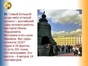 35. Самый большой когда-либо отлитый колокол – российский Царь-колокол работы