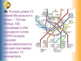 38. Полная длина 12 линий Московского метро – 310 км. Между 182 станциями в н