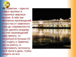 39. Эрмитаж – один из самых крупных и старинных мировых музеев. В нём три мил