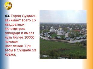 43. Город Суздаль занимает всего 15 квадратных километров площади и имеет чут