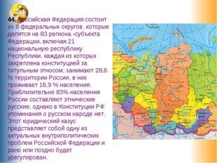 44. Российская Федерация состоит из 8 федеральных округов, которые делятся на