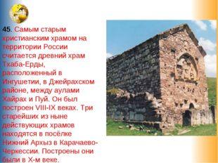 45. Самым старым христианским храмом на территории России считается древний х