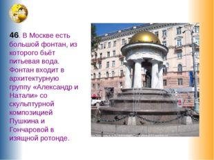 46. В Москве есть большой фонтан, из которого бьёт питьевая вода. Фонтан вход