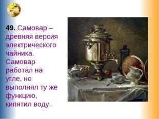 49. Самовар – древняя версия электрического чайника. Самовар работал на угле,