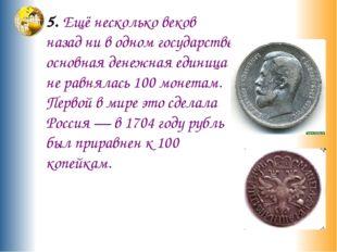 5. Ещё несколько веков назад ни в одном государстве основная денежная единица
