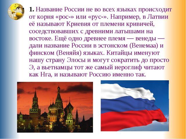 1. Название России не во всех языках происходит от корня «рос-» или «рус-». Н...