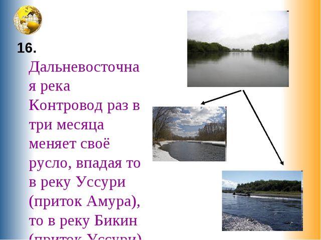 16. Дальневосточная река Контровод раз в три месяца меняет своё русло, впада...