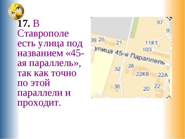 17. В Ставрополе есть улица под названием «45-ая параллель», так как точно п...
