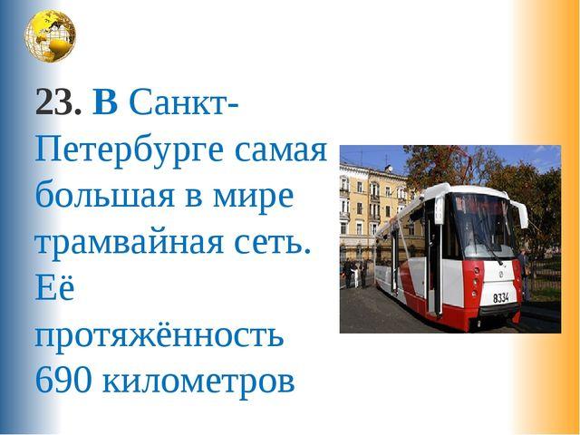 23. В Санкт-Петербурге самая большая в мире трамвайная сеть. Её протяжённость...