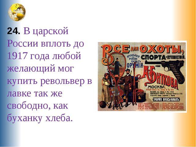 24. В царской России вплоть до 1917 года любой желающий мог купить револьвер...