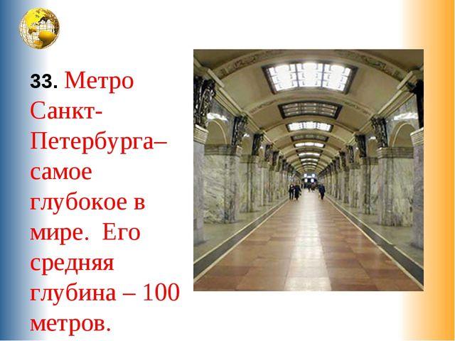 33. Метро Санкт-Петербурга– самое глубокое в мире. Его средняя глубина – 100...
