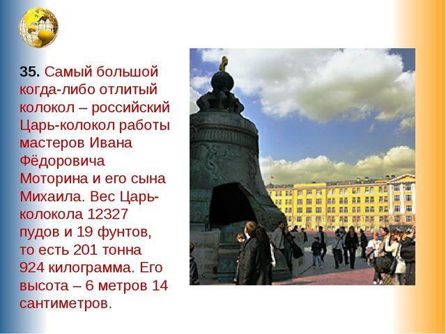 35. Самый большой когда-либо отлитый колокол – российский Царь-колокол работы...