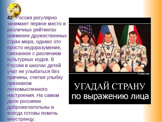 42. Россия регулярно занимает первое место в различных рейтингах наименее дру...
