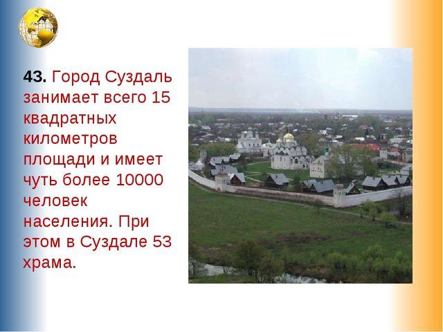 43. Город Суздаль занимает всего 15 квадратных километров площади и имеет чут...