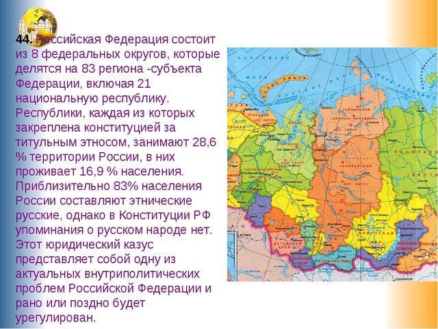 44. Российская Федерация состоит из 8 федеральных округов, которые делятся на...