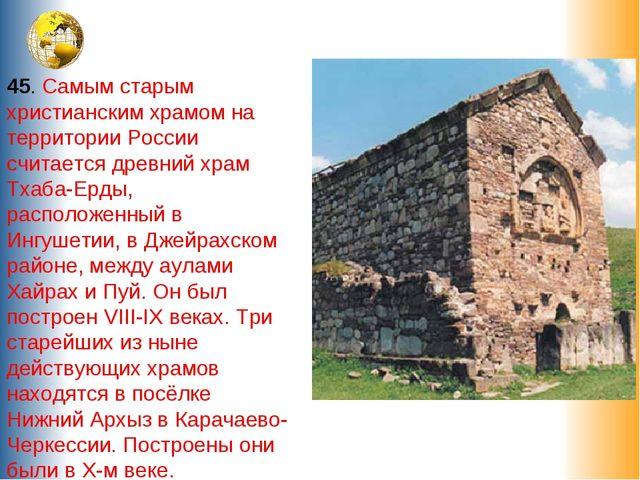 45. Самым старым христианским храмом на территории России считается древний х...