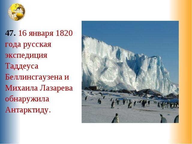 47. 16 января 1820 года русская экспедиция Таддеуса Беллинсгаузена и Михаила...