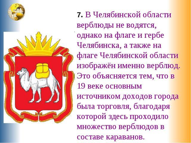 7. В Челябинской области верблюды не водятся, однако на флаге и гербе Челябин...