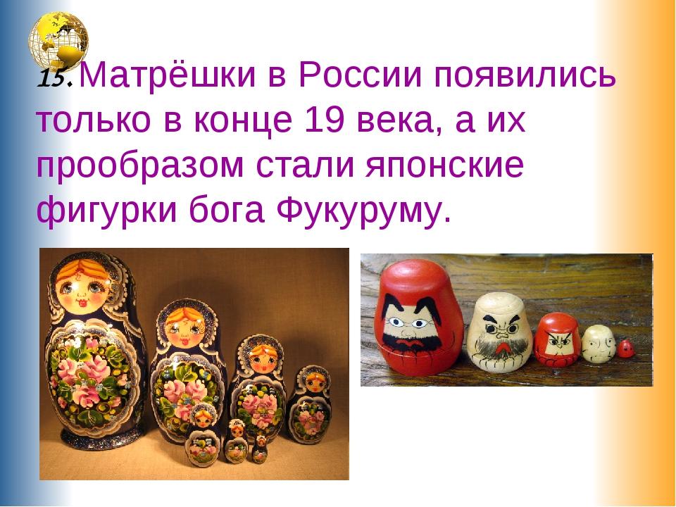 15. Матрёшки в России появились только в конце 19 века, а их прообразом стал...