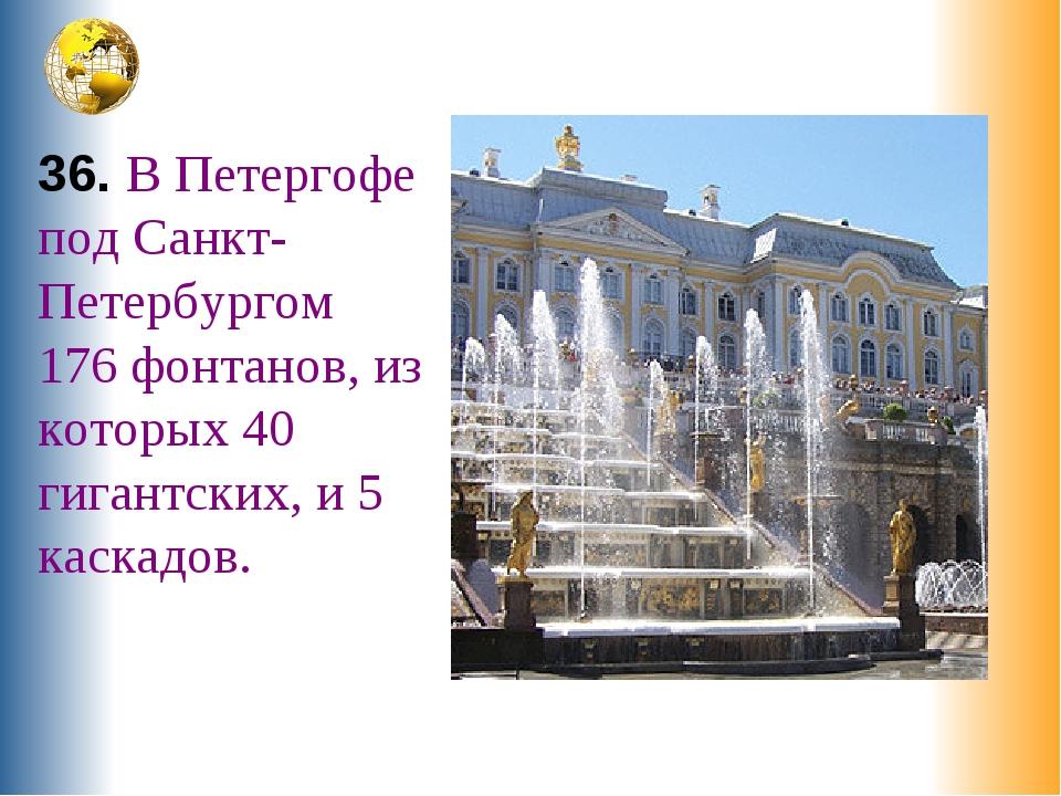 36. В Петергофе под Санкт-Петербургом 176 фонтанов, из которых 40 гигантских,...