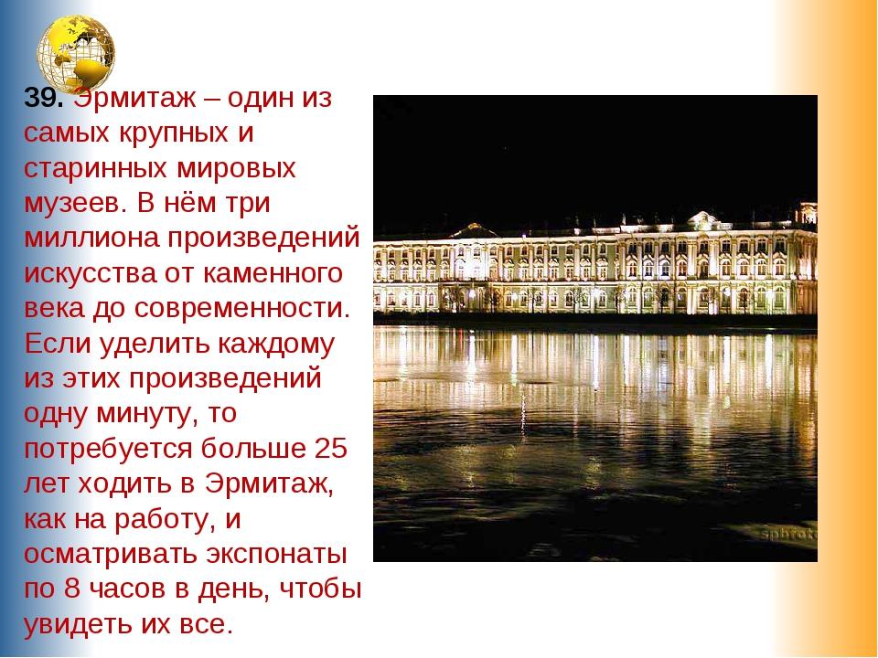 39. Эрмитаж – один из самых крупных и старинных мировых музеев. В нём три мил...