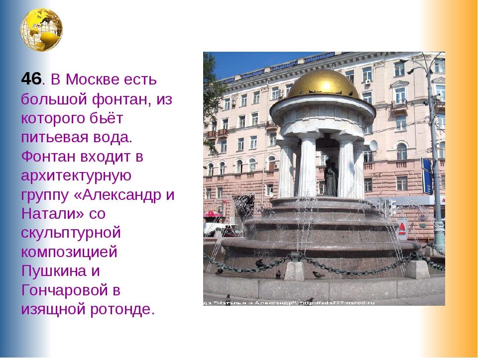 46. В Москве есть большой фонтан, из которого бьёт питьевая вода. Фонтан вход...