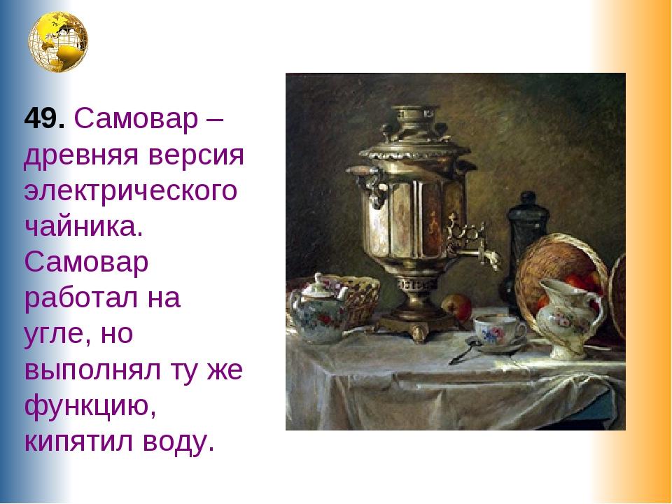 49. Самовар – древняя версия электрического чайника. Самовар работал на угле,...
