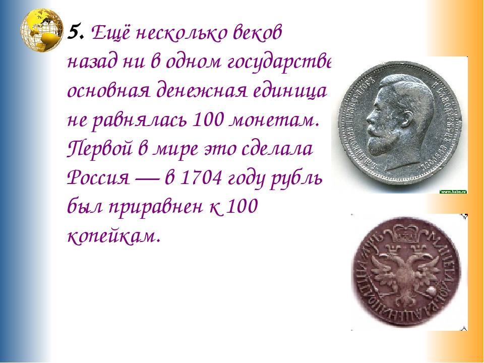 5. Ещё несколько веков назад ни в одном государстве основная денежная единица...