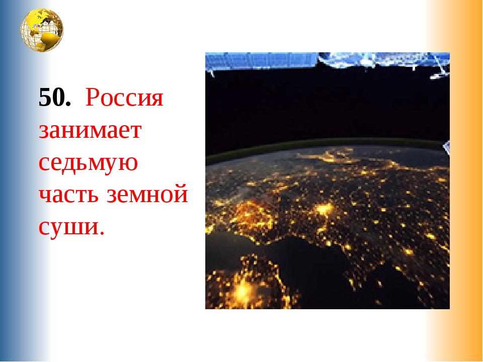 50. Россия занимает седьмую часть земной суши.