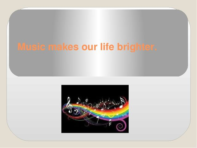 Music makes our life brighter.