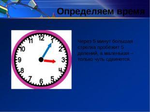 Определяем время Через 5 минут большая стрелка пробежит 5 делений, а маленька