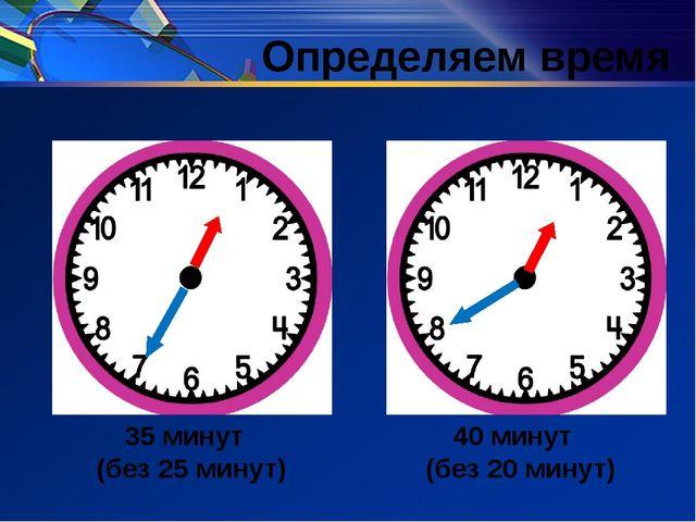 35 минут (без 25 минут) 40 минут (без 20 минут) Определяем время