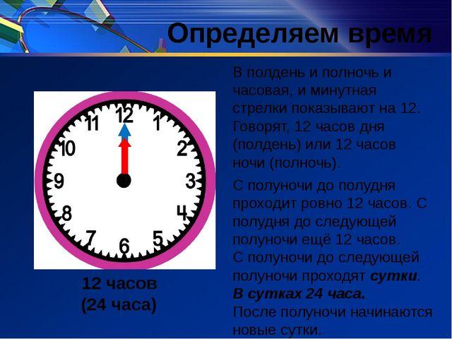 Определяем время В полдень и полночь и часовая, и минутная стрелки показывают...