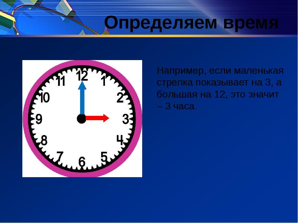 Определяем время Например, если маленькая стрелка показывает на 3, а большая...