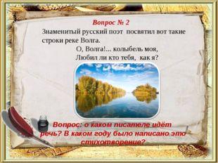 Вопрос № 2 Знаменитый русский поэт посвятил вот такие строки реке Волга. О,