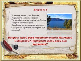 Вопрос № 6 Вопрос: какой реке посвятил стихи Молчанов-Сибирский? Притоком как