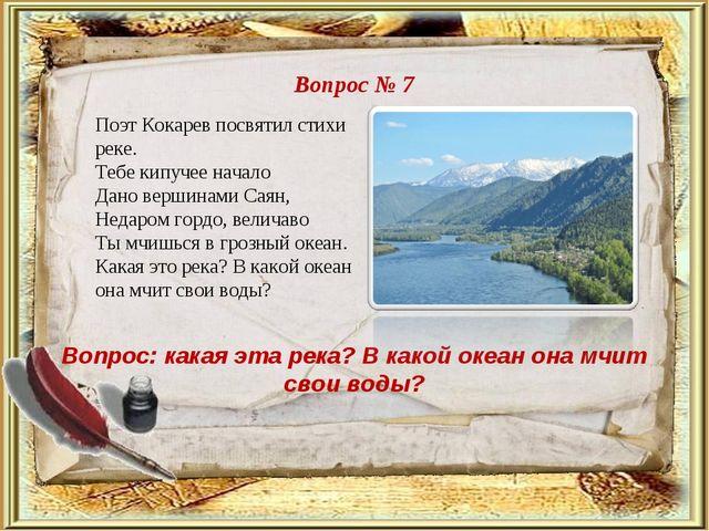 Вопрос № 7 Вопрос: какая эта река? В какой океан она мчит свои воды? Поэт Кок...